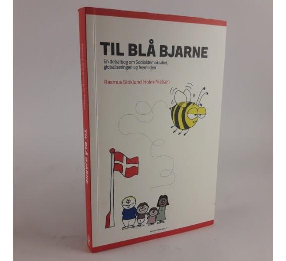 Til blå Bjarne - en debat bog om Socialdemiókratiet, globaliseringen og fremtiden af Rasmus Stoklund Holm-Nielsen